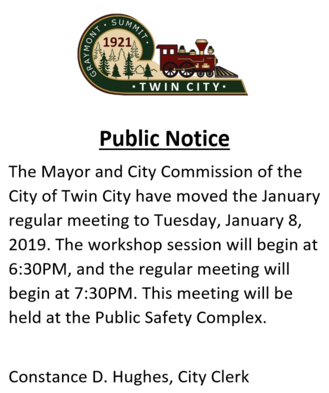 The Mayor and City Commission of the City of Twin City have moved the January regular meeting to Tuesday, January 8, 2019. The workshop session will begin at 6:30PM, and the regular meeting will begin at 7:30PM. This meeting will be held at the Public Safety Complex. Constance D. Hughes, City Clerk